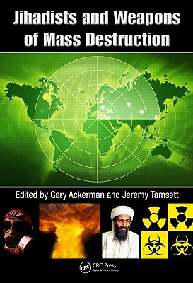 Jihadists and Weapons of Mass Destruction By Ackermann, Gary (EDT)/ Tamsett, Jeremy (EDT)